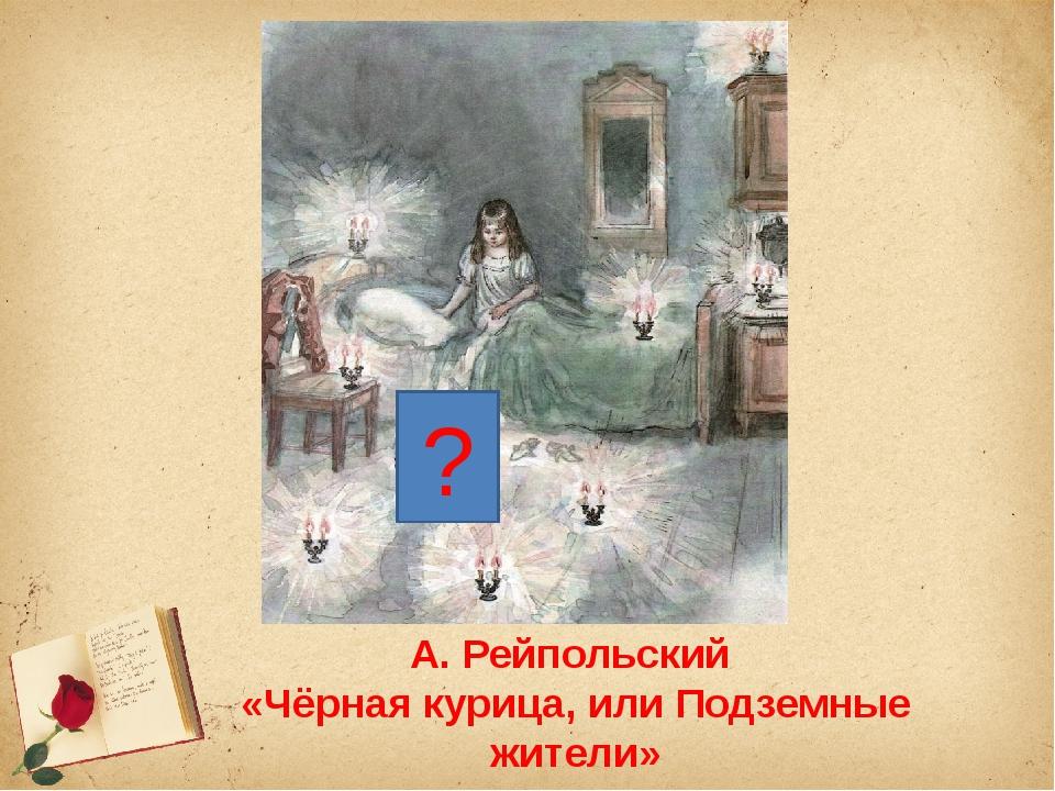 А. Рейпольский «Чёрная курица, или Подземные жители» ?
