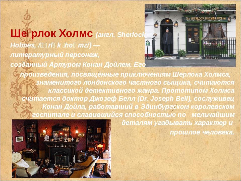 Ше́рлок Холмс(англ.Sherlock Holmes, /ˈʃɜrlɒk ˈhoʊmz/)— литературный персон...