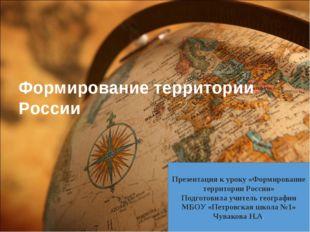 Формирование территории России Презентация к уроку «Формирование территории Р