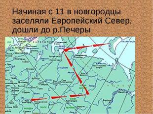 Начиная с 11 в новгородцы заселяли Европейский Север, дошли до р.Печеры