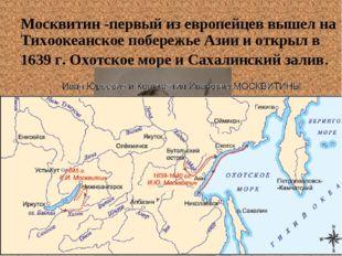 Москвитин -первый из европейцев вышел на Тихоокеанское побережье Азии и откры