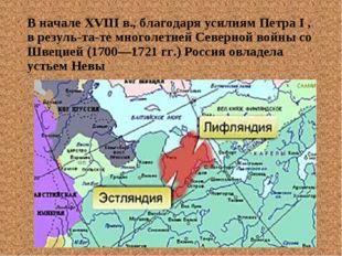 В начале XVIII в., благодаря усилиям Петра I , в результате многолетней Сев