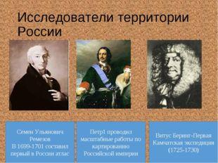 Исследователи территории России Семен Ульянович Ремезов В 1699-1701 составил
