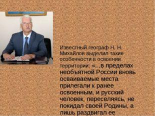 Известный географ Н. Н. Михайлов выделил такие особенности в освоении террито