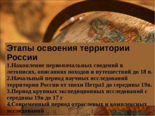Этапы освоения территории России 1.Накопление первоначальных сведений в летоп