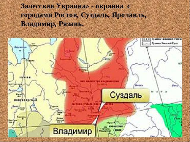 Залесская Украина» - окраина с городами Ростов, Суздаль, Яролавль, Владимир,...