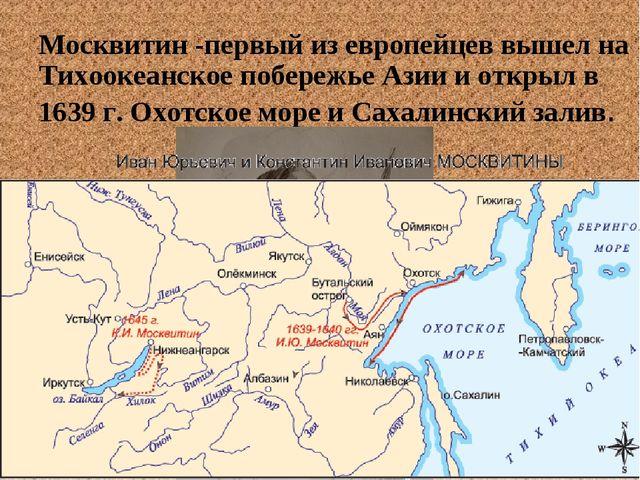 Москвитин -первый из европейцев вышел на Тихоокеанское побережье Азии и откры...