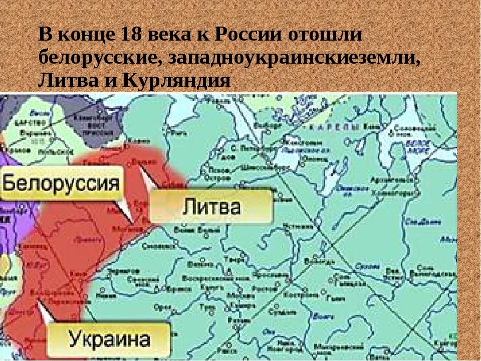 В конце 18 века к России отошли белорусские, западноукраинскиеземли, Литва и...