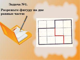 Задача №1. Разрежьте фигуру на две равные части: