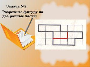 Задача №2. Разрежьте фигуру на две равные части: