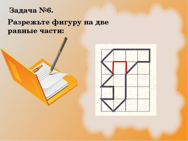 Разрежьте фигуру на две равные части: Задача №6.