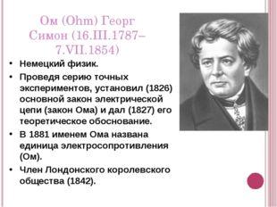 Ом (Ohm) Георг Симон (16.III.1787–7.VII.1854) Немецкий физик. Проведя серию т