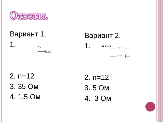 Вариант 1. 1. 2. n=12 3. 35 Ом 4. 1,5 Ом Вариант 2. 1. 2. n=12 3. 5 Ом 4. 3 Ом