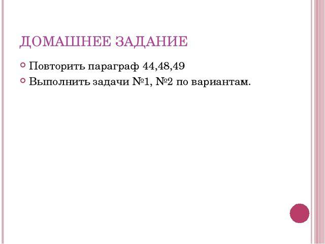 ДОМАШНЕЕ ЗАДАНИЕ Повторить параграф 44,48,49 Выполнить задачи №1, №2 по вариа...