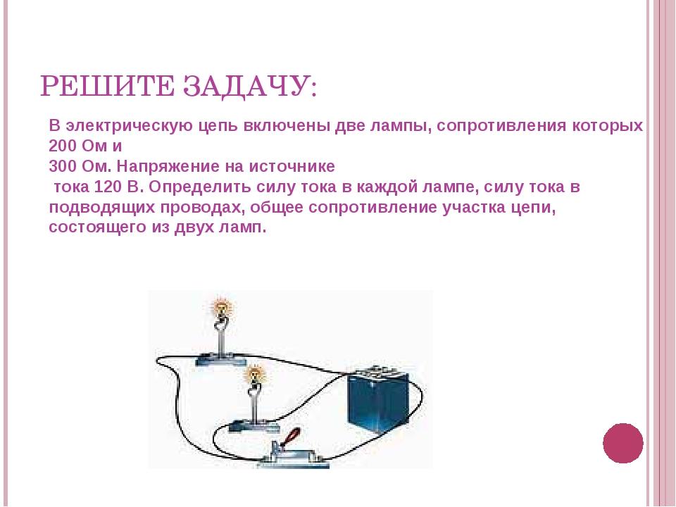 РЕШИТЕ ЗАДАЧУ: В электрическую цепь включены две лампы, сопротивления которых...