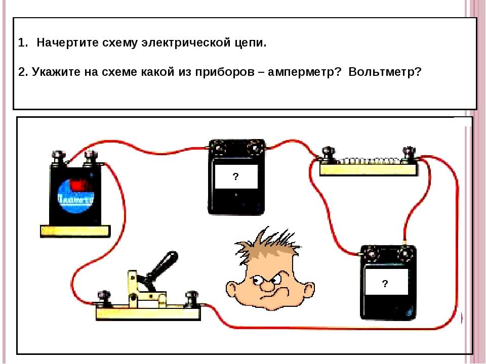 Начертите схему электрической цепи. 2. Укажите на схеме какой из приборов – а...