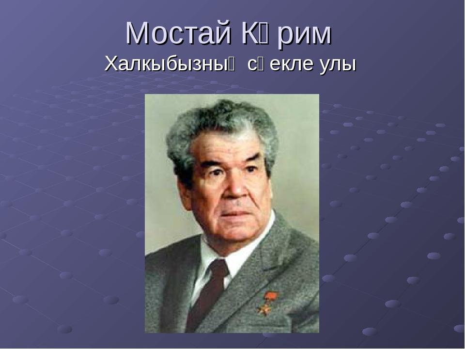 Мостай Кәрим Халкыбызның сөекле улы
