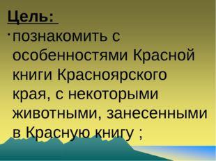 Цель: познакомить с особенностями Красной книги Красноярского края, с некотор