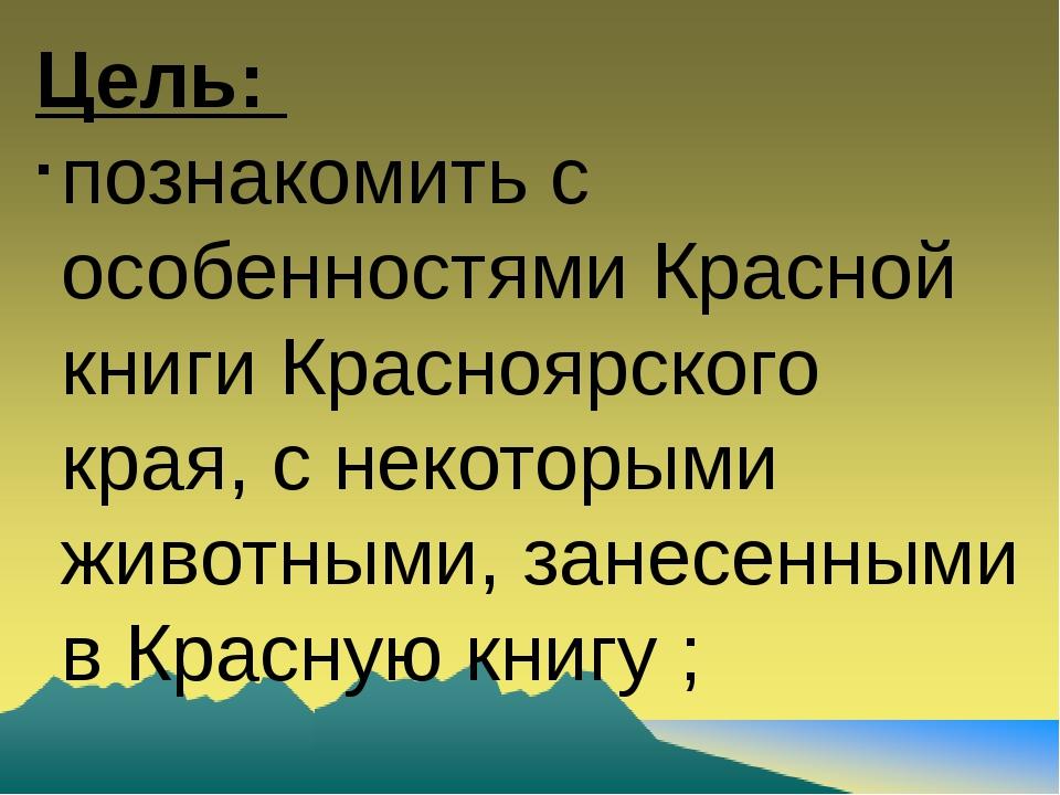 Цель: познакомить с особенностями Красной книги Красноярского края, с некотор...