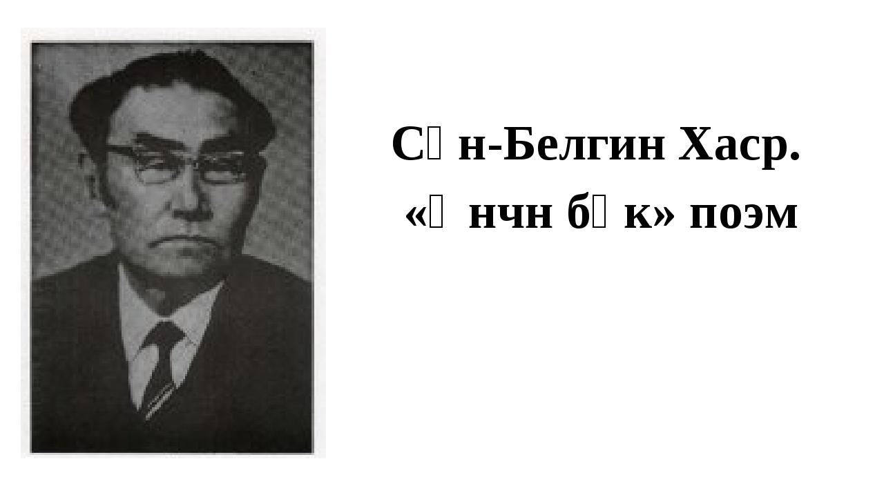 Сән-Белгин Хаср. «Өнчн бөк» поэм