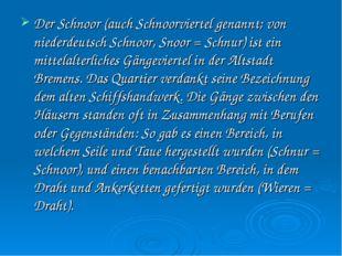 Der Schnoor (auch Schnoorviertel genannt; von niederdeutsch Schnoor, Snoor =