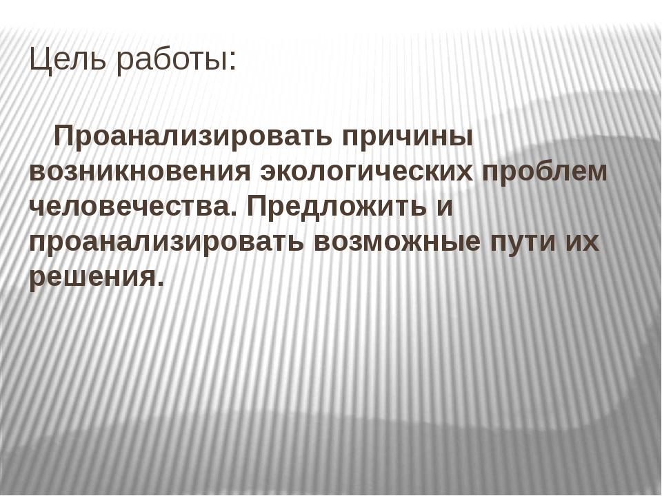 Цель работы: Проанализировать причины возникновения экологических проблем чел...