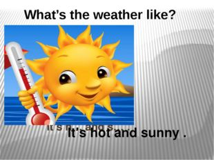 It's h… and s… . It's hot and sunny . What's the weather like?