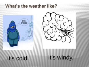 What's the weather like? It's cold. It's windy.
