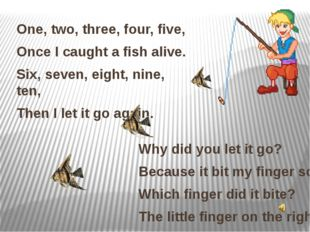 One, two, three, four, five, Once I caught a fish alive. Six, seven, eight, n