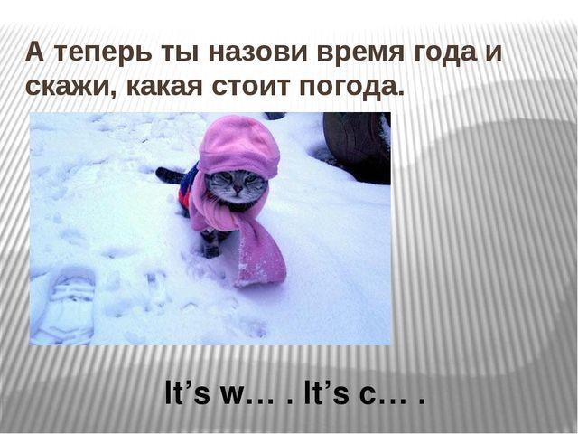 А теперь ты назови время года и скажи, какая стоит погода. It's w… . It's c… .