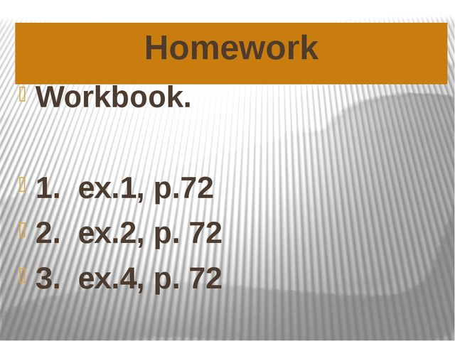 Homework Workbook. 1. ex.1, p.72 2. ex.2, p. 72 3. ex.4, p. 72