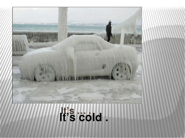 It's … . It's cold .