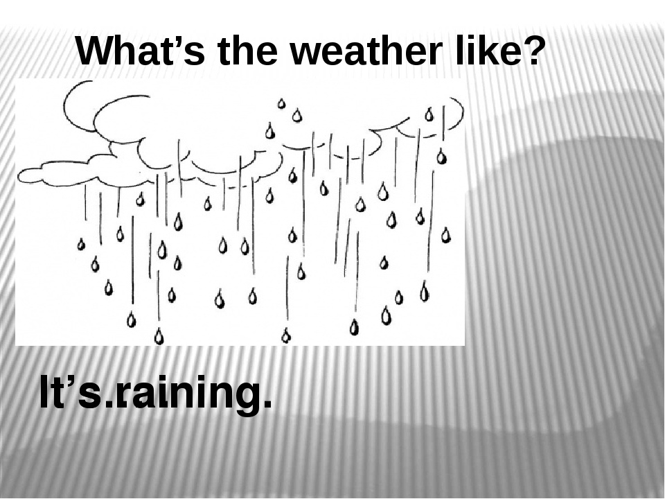 It's… . It's raining. What's the weather like?