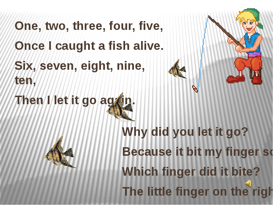 One, two, three, four, five, Once I caught a fish alive. Six, seven, eight, n...