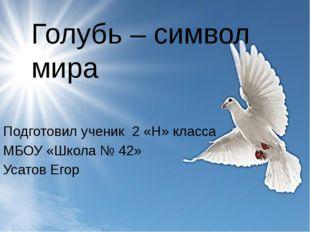 Голубь – символ мира Подготовил ученик 2 «Н» класса МБОУ «Школа № 42» Усатов