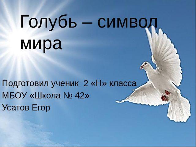 Голубь – символ мира Подготовил ученик 2 «Н» класса МБОУ «Школа № 42» Усатов...