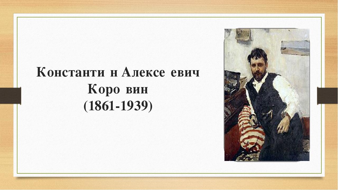 Константи́н Алексе́евич Коро́вин (1861-1939)