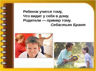 Ребенок учится тому, Что видит у себя в дому. Родители — пример тому. Себасть