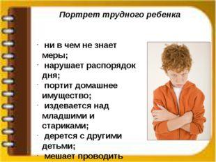 Портрет трудного ребенка ни в чем не знает меры; нарушает распорядок дня; пор