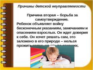 Причины детской неуправляемости Причина вторая – борьба за самоутверждение. Р