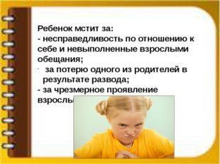 Ребенок мстит за: - несправедливость по отношению к себе и невыполненные взр