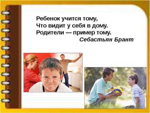 Ребенок учится тому, Что видит у себя в дому. Родители — пример тому. Себасть...