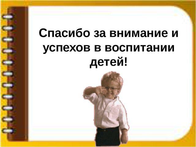 Спасибо за внимание и успехов в воспитании детей!