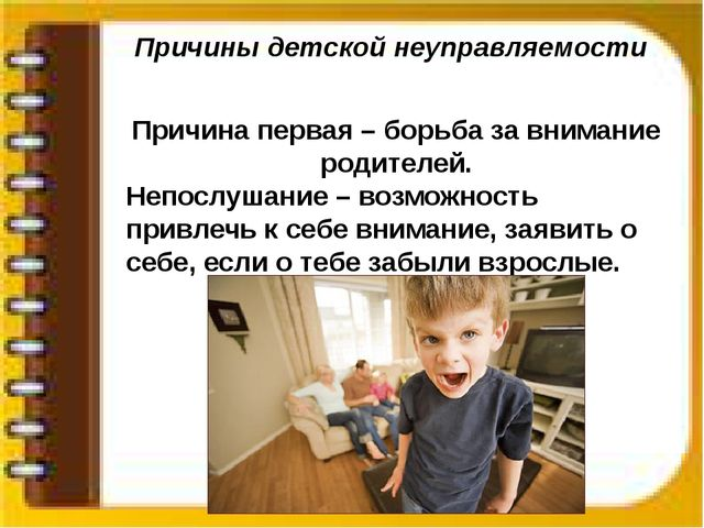 Причины детской неуправляемости Причина первая – борьба за внимание родителей...