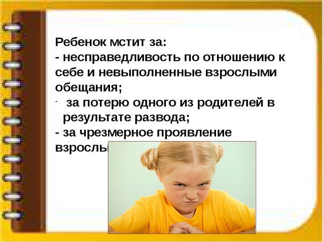 Ребенок мстит за: - несправедливость по отношению к себе и невыполненные взр...