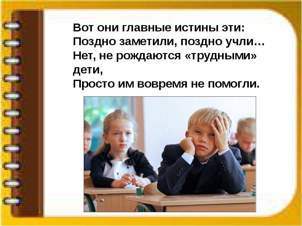 Вот они главные истины эти: Поздно заметили, поздно учли… Нет, не рождаются «...