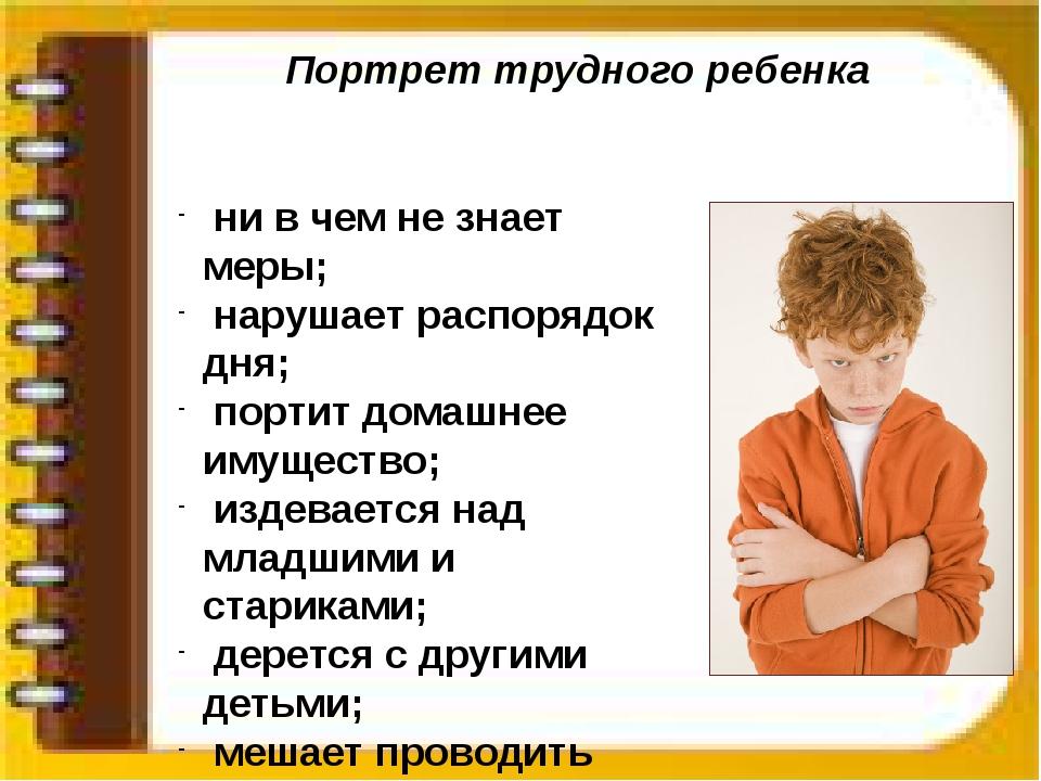 Портрет трудного ребенка ни в чем не знает меры; нарушает распорядок дня; пор...