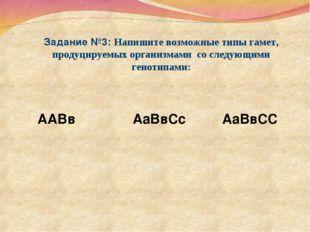 Задание №3: Напишите возможные типы гамет, продуцируемых организмами со следу