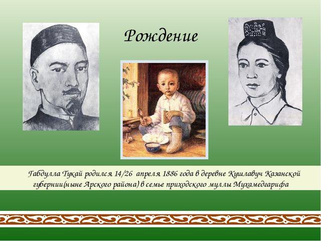 Габдулла Тукай родился 14/26 апреля 1886 года в деревне Кушлавуч Казанской...