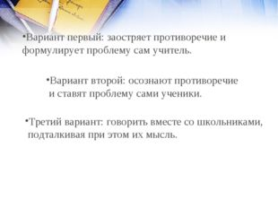 Вариант первый: заостряет противоречие и формулирует проблему сам учитель. Ва